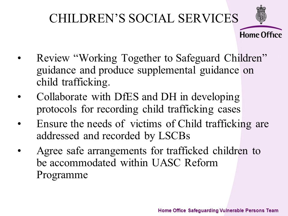 Home Office Safeguarding Vulnerable Persons Team CHILDRENS SOCIAL SERVICES Review Working Together to Safeguard Children guidance and produce supplemental guidance on child trafficking.