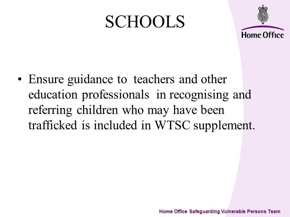 Home Office Safeguarding Vulnerable Persons Team SCHOOLS Ensure guidance to teachers and other education professionals in recognising and referring children who may have been trafficked is included in WTSC supplement.