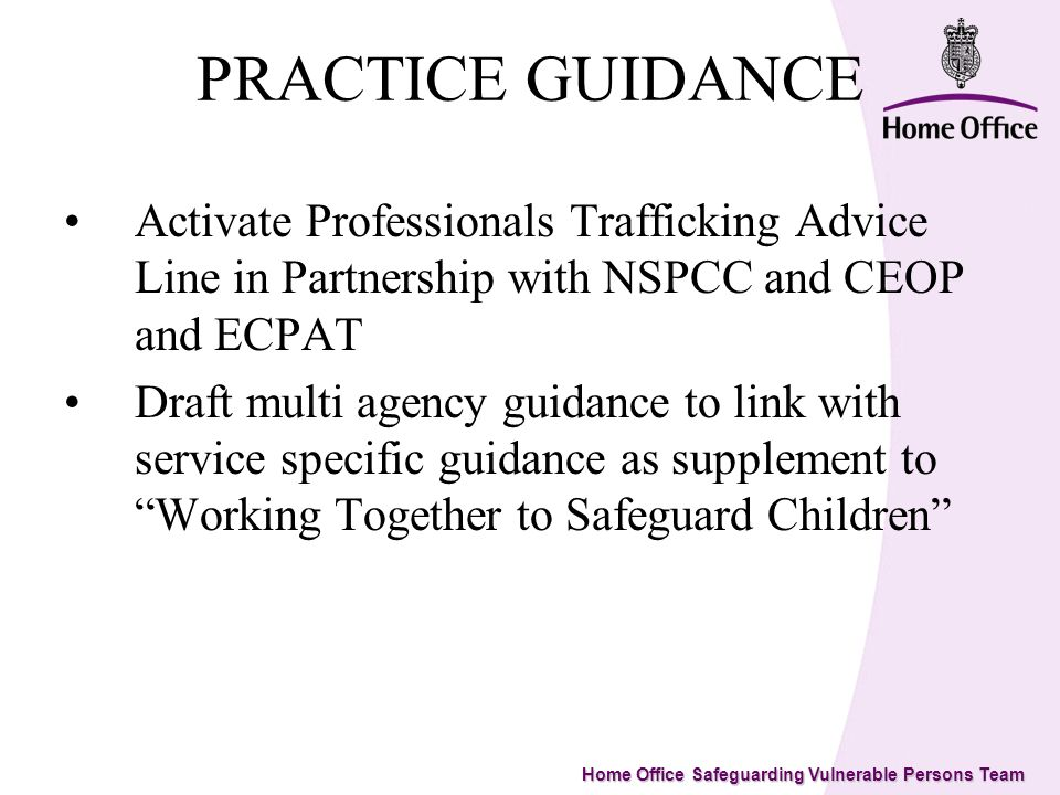 Home Office Safeguarding Vulnerable Persons Team PRACTICE GUIDANCE Activate Professionals Trafficking Advice Line in Partnership with NSPCC and CEOP and ECPAT Draft multi agency guidance to link with service specific guidance as supplement to Working Together to Safeguard Children