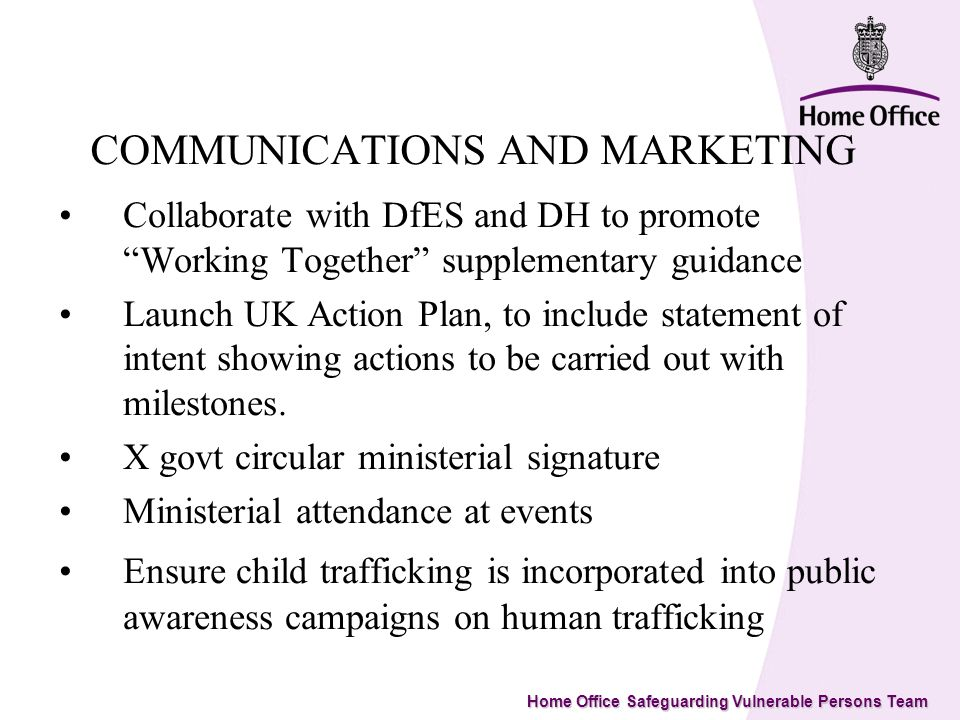 Home Office Safeguarding Vulnerable Persons Team COMMUNICATIONS AND MARKETING Collaborate with DfES and DH to promote Working Together supplementary guidance Launch UK Action Plan, to include statement of intent showing actions to be carried out with milestones.