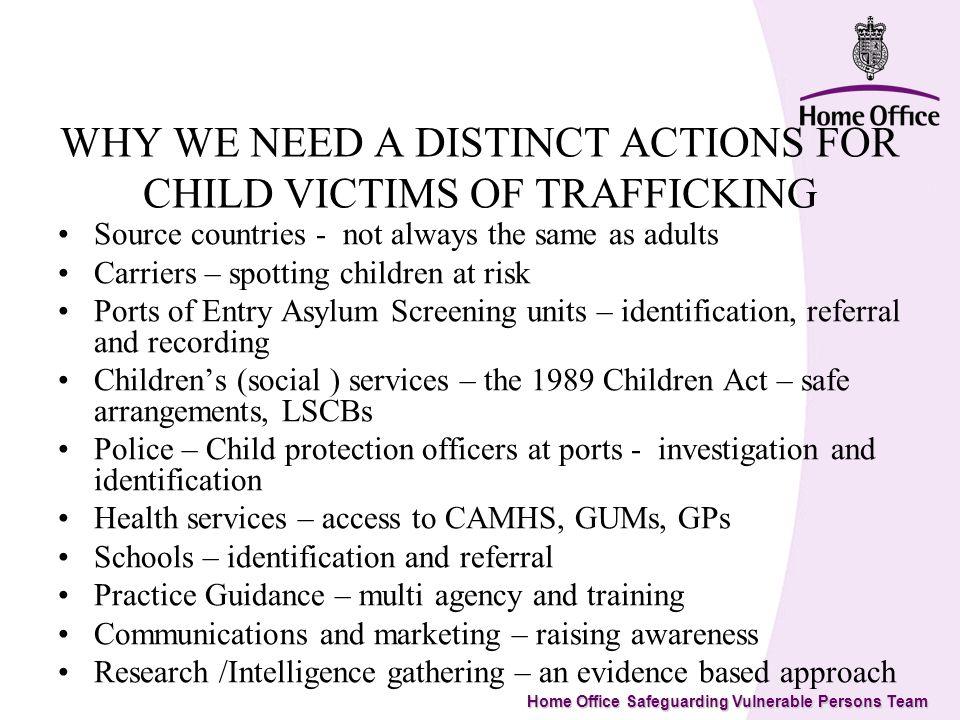 Home Office Safeguarding Vulnerable Persons Team WHY WE NEED A DISTINCT ACTIONS FOR CHILD VICTIMS OF TRAFFICKING Source countries - not always the same as adults Carriers – spotting children at risk Ports of Entry Asylum Screening units – identification, referral and recording Childrens (social ) services – the 1989 Children Act – safe arrangements, LSCBs Police – Child protection officers at ports - investigation and identification Health services – access to CAMHS, GUMs, GPs Schools – identification and referral Practice Guidance – multi agency and training Communications and marketing – raising awareness Research /Intelligence gathering – an evidence based approach