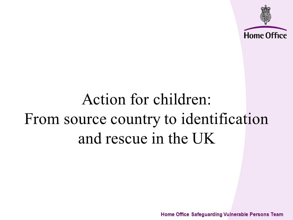 Home Office Safeguarding Vulnerable Persons Team SOURCE COUNTRIES Ensure potential victims and Communities at risk are alerted as to the risk of trafficking New Global Visa Regs.