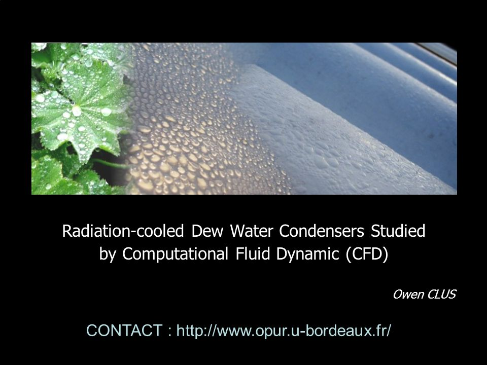 Radiation-cooled Dew Water Condensers Studied by Computational Fluid Dynamic (CFD) Owen CLUS CONTACT : http://www.opur.u-bordeaux.fr/