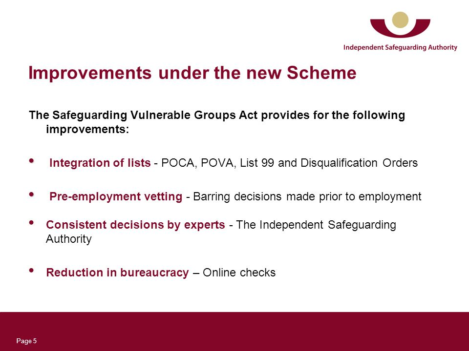 Page 5 Improvements under the new Scheme The Safeguarding Vulnerable Groups Act provides for the following improvements: Integration of lists - POCA, POVA, List 99 and Disqualification Orders Pre-employment vetting - Barring decisions made prior to employment Consistent decisions by experts - The Independent Safeguarding Authority Reduction in bureaucracy – Online checks