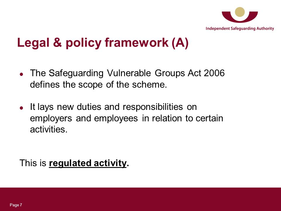 Page 7 Legal & policy framework (A) The Safeguarding Vulnerable Groups Act 2006 defines the scope of the scheme.