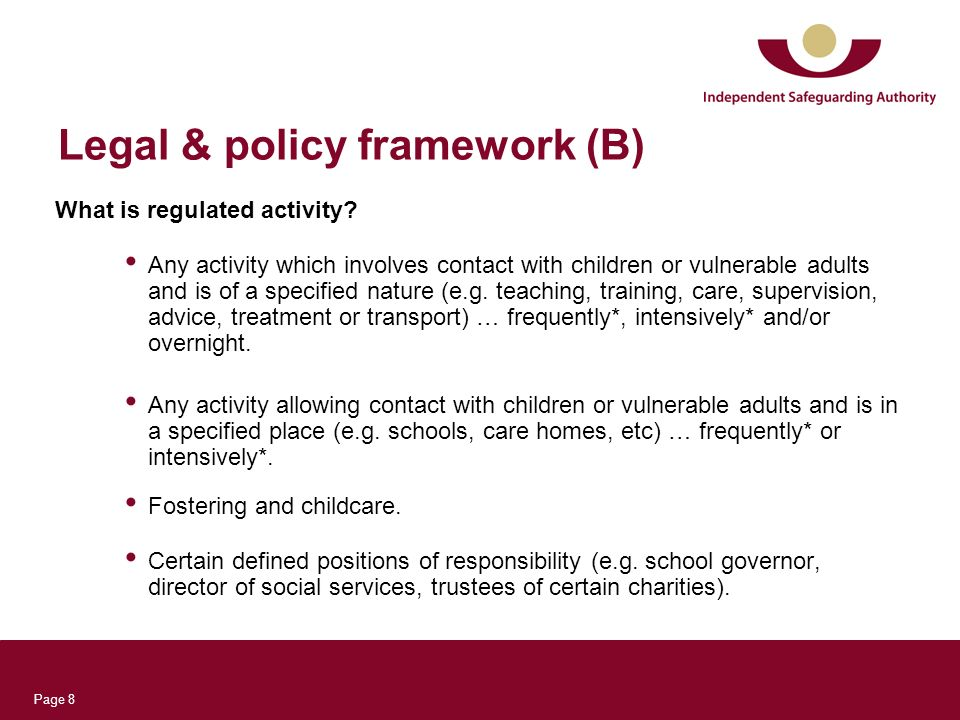 Page 8 Legal & policy framework (B) What is regulated activity? Any activity which involves contact with children or vulnerable adults and is of a spe