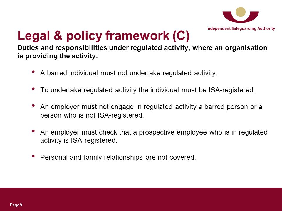 Page 9 Legal & policy framework (C) Duties and responsibilities under regulated activity, where an organisation is providing the activity: A barred individual must not undertake regulated activity.