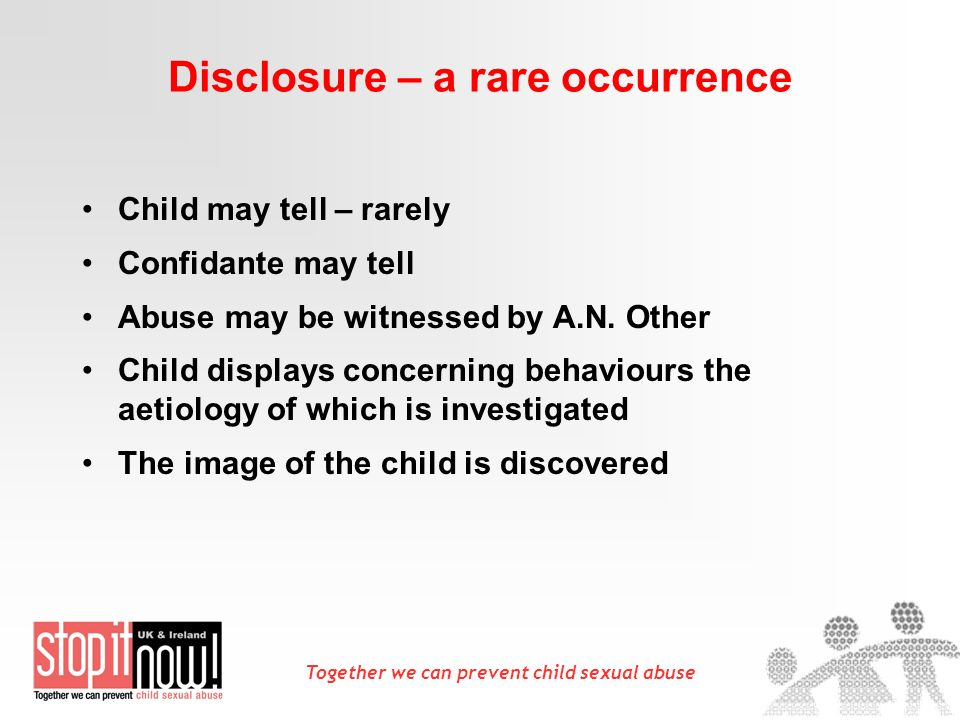 Together we can prevent child sexual abuse Disclosure – a rare occurrence Child may tell – rarely Confidante may tell Abuse may be witnessed by A.N.