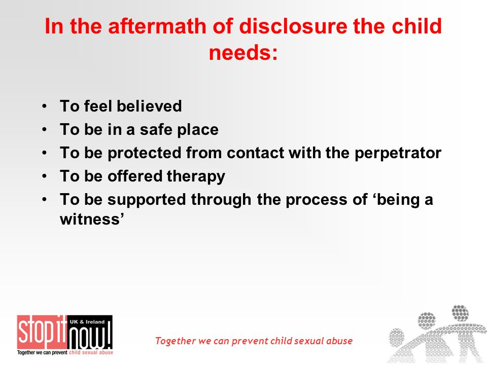 Together we can prevent child sexual abuse In the aftermath of disclosure the child needs: To feel believed To be in a safe place To be protected from