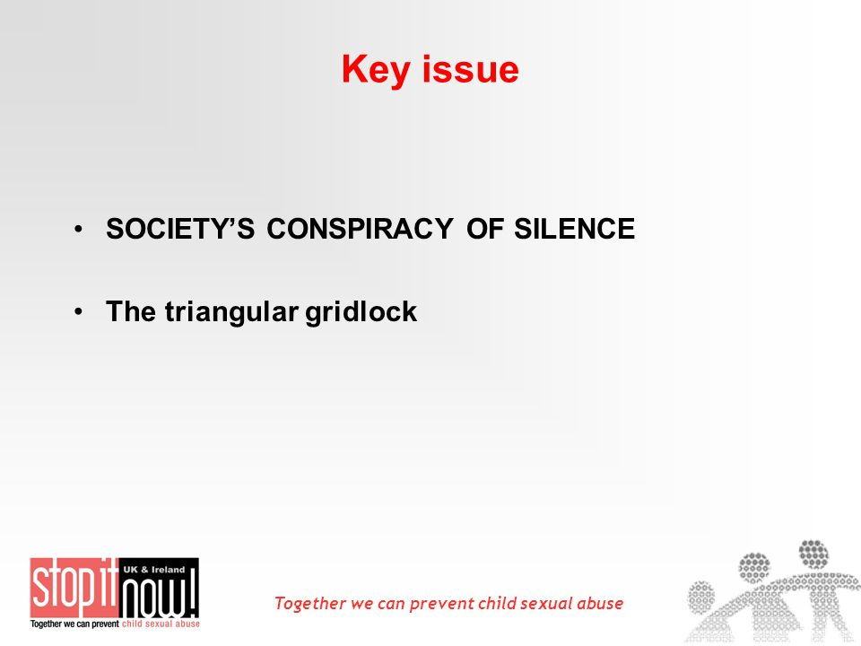 Together we can prevent child sexual abuse Key issue SOCIETYS CONSPIRACY OF SILENCE The triangular gridlock