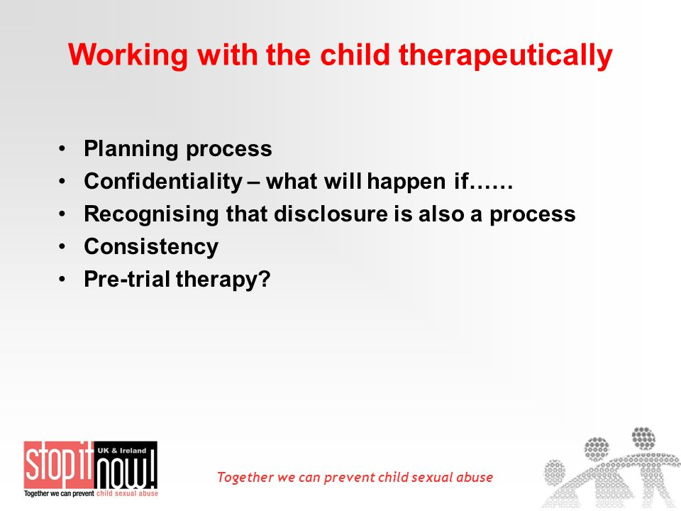 Together we can prevent child sexual abuse Working with the child therapeutically Planning process Confidentiality – what will happen if…… Recognising that disclosure is also a process Consistency Pre-trial therapy?