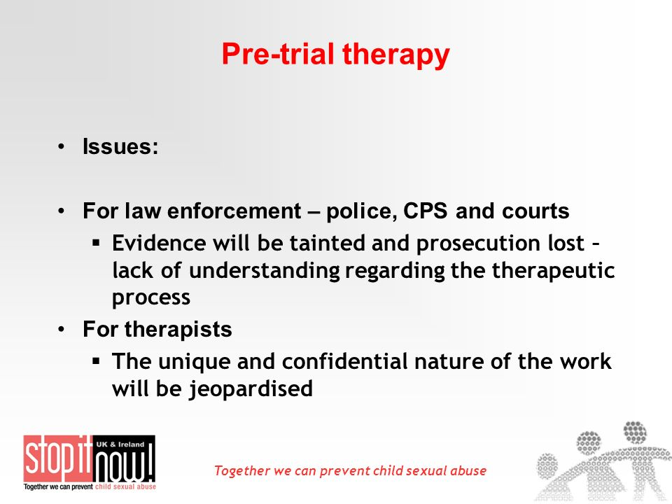 Together we can prevent child sexual abuse Pre-trial therapy Issues: For law enforcement – police, CPS and courts Evidence will be tainted and prosecu