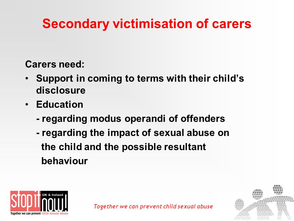 Together we can prevent child sexual abuse Secondary victimisation of carers Carers need: Support in coming to terms with their childs disclosure Education - regarding modus operandi of offenders - regarding the impact of sexual abuse on the child and the possible resultant behaviour