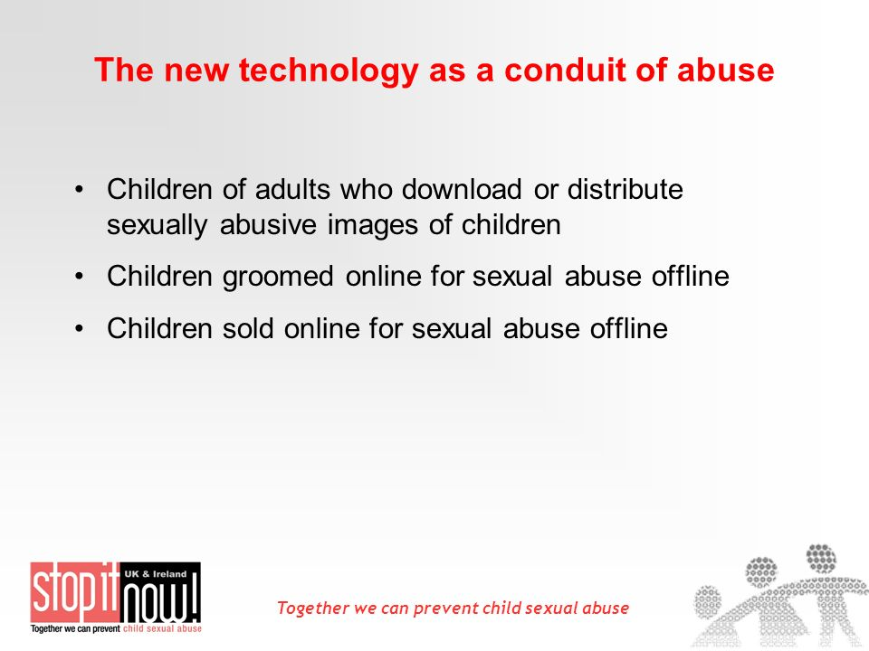 Together we can prevent child sexual abuse The new technology as a conduit of abuse Children of adults who download or distribute sexually abusive ima