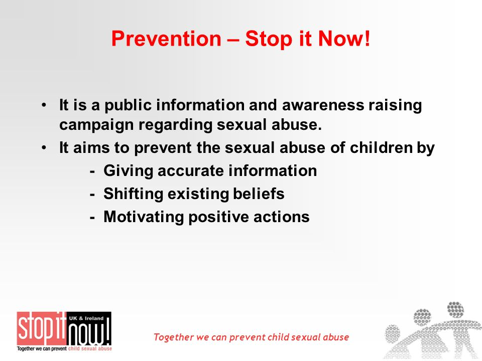 Together we can prevent child sexual abuse Prevention – Stop it Now! It is a public information and awareness raising campaign regarding sexual abuse.