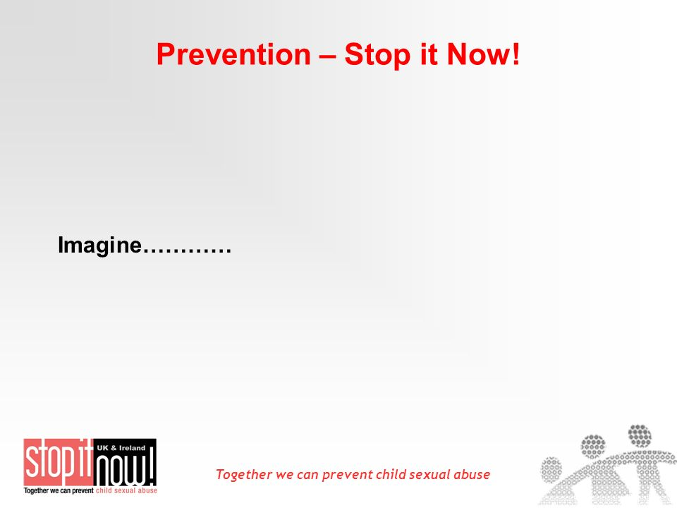 Together we can prevent child sexual abuse Prevention – Stop it Now! Imagine…………
