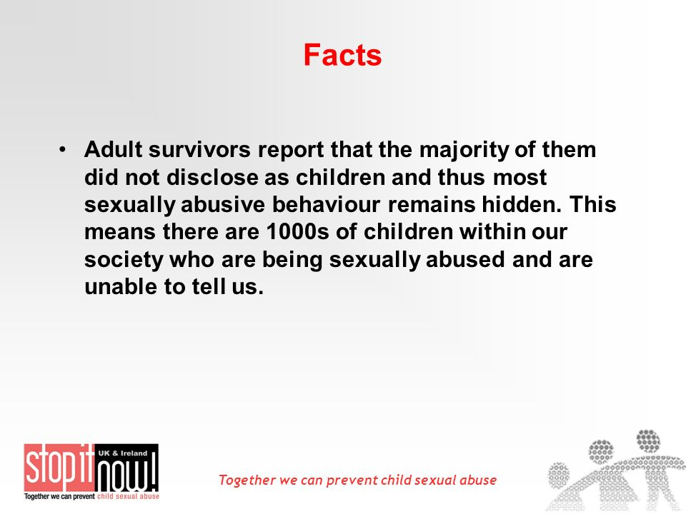 Together we can prevent child sexual abuse Facts Adult survivors report that the majority of them did not disclose as children and thus most sexually