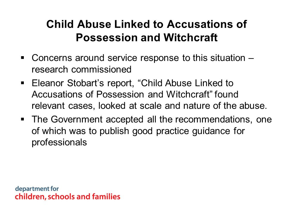 Child Abuse Linked to Accusations of Possession and Witchcraft Concerns around service response to this situation – research commissioned Eleanor Stob