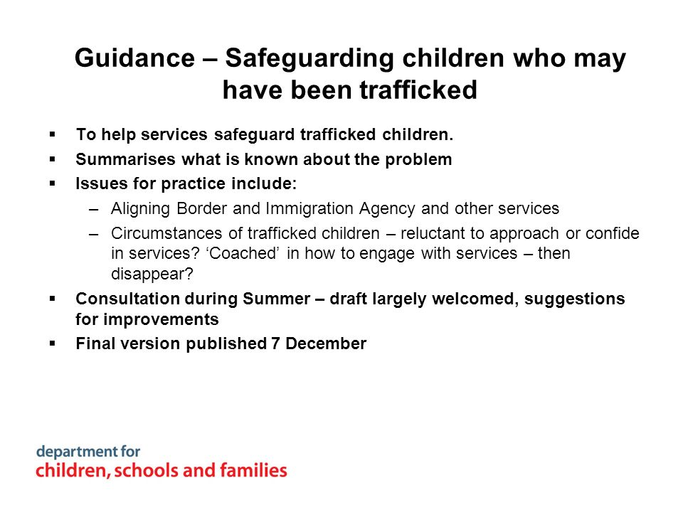 Guidance – Safeguarding children who may have been trafficked To help services safeguard trafficked children. Summarises what is known about the probl