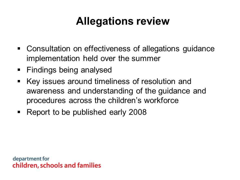 Allegations review Consultation on effectiveness of allegations guidance implementation held over the summer Findings being analysed Key issues around
