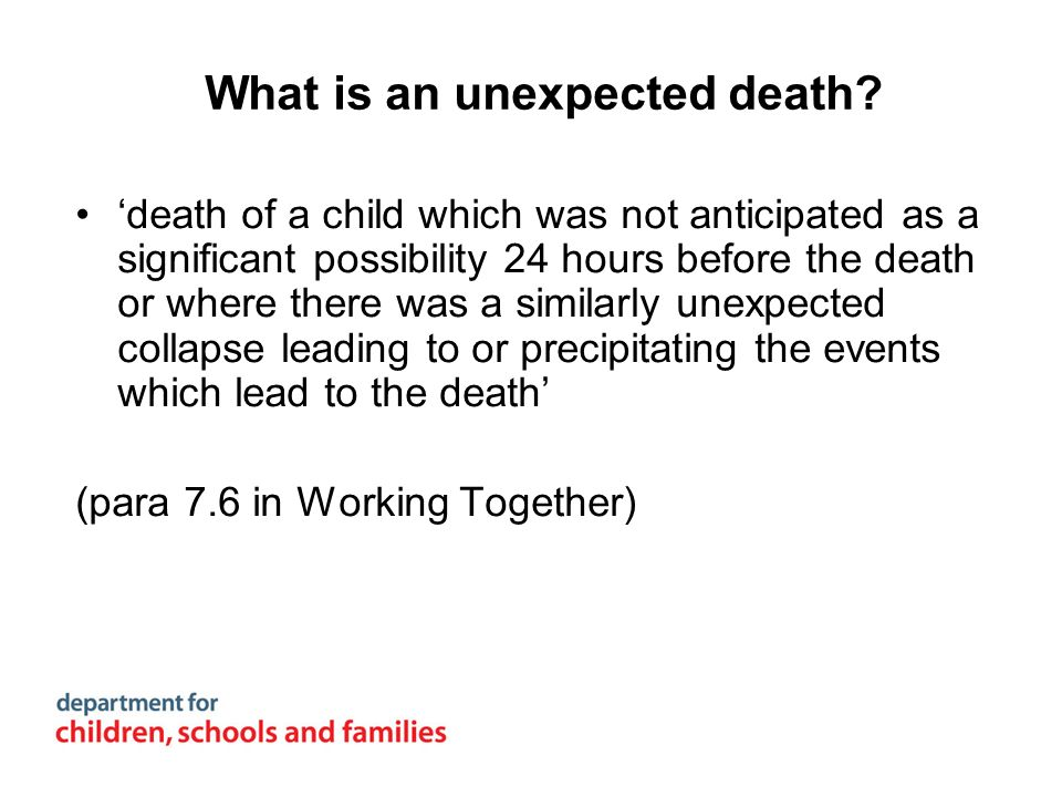 What is an unexpected death? death of a child which was not anticipated as a significant possibility 24 hours before the death or where there was a si