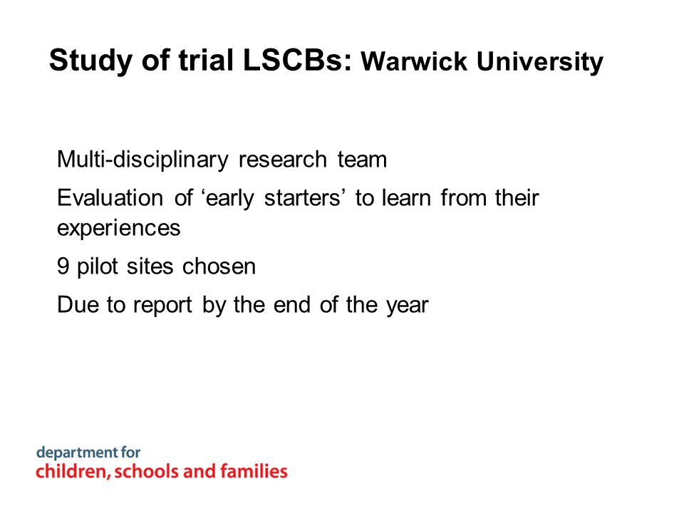 Study of trial LSCBs: Warwick University Multi-disciplinary research team Evaluation of early starters to learn from their experiences 9 pilot sites c