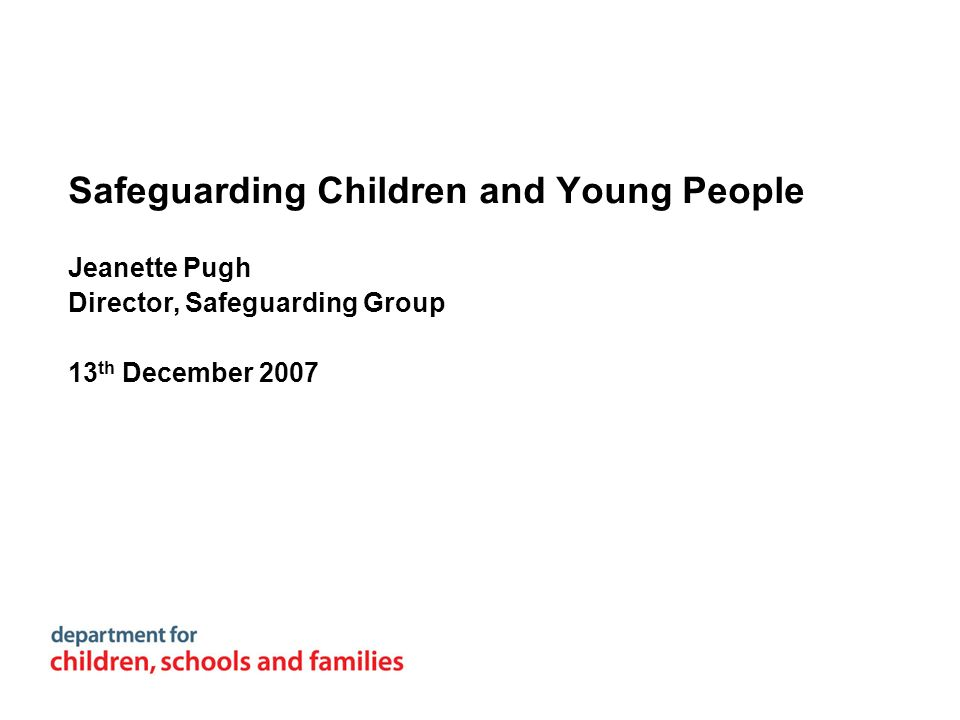 Safeguarding Children and Young People Jeanette Pugh Director, Safeguarding Group 13 th December 2007