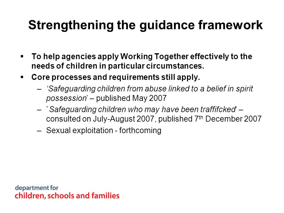 Strengthening the guidance framework To help agencies apply Working Together effectively to the needs of children in particular circumstances. Core pr