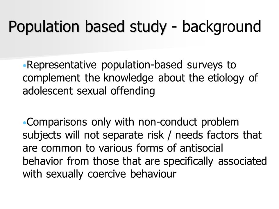 Population based study Population based study - background Representative population-based surveys to complement the knowledge about the etiology of adolescent sexual offending Comparisons only with non-conduct problem subjects will not separate risk / needs factors that are common to various forms of antisocial behavior from those that are specifically associated with sexually coercive behaviour