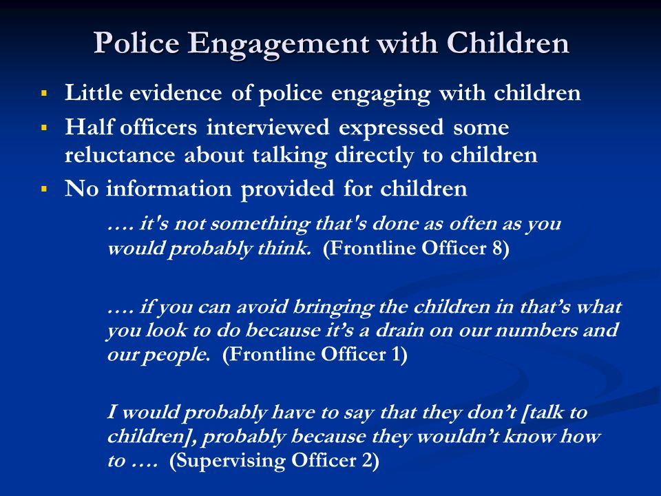 Police Engagement with Children Little evidence of police engaging with children Half officers interviewed expressed some reluctance about talking dir