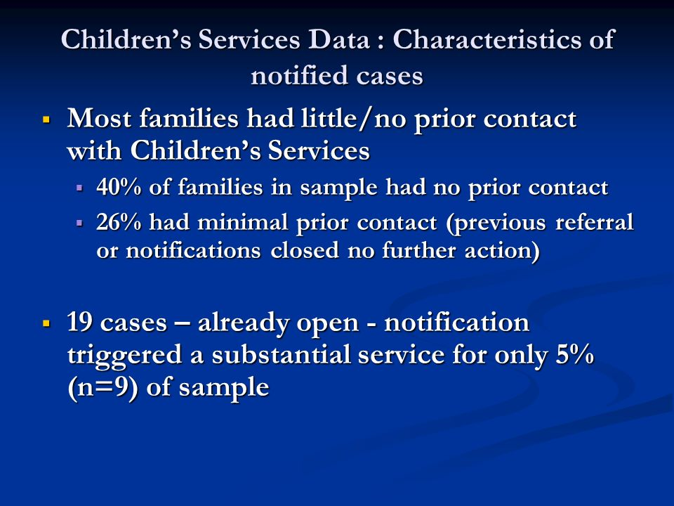 Childrens Services Data : Characteristics of notified cases Most families had little/no prior contact with Childrens Services Most families had little