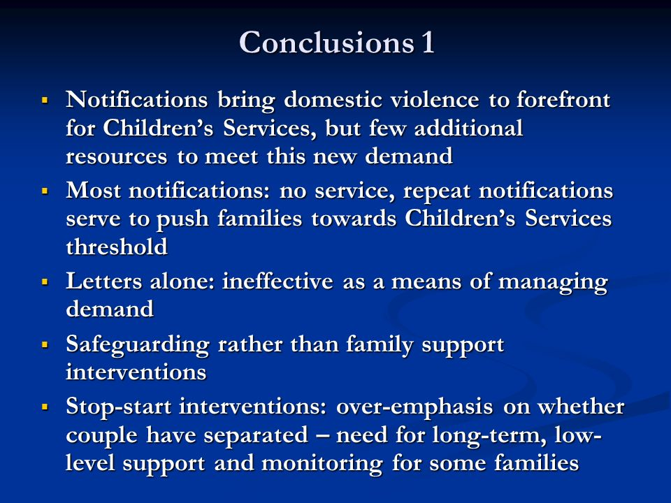 Conclusions 1 Notifications bring domestic violence to forefront for Childrens Services, but few additional resources to meet this new demand Notifica