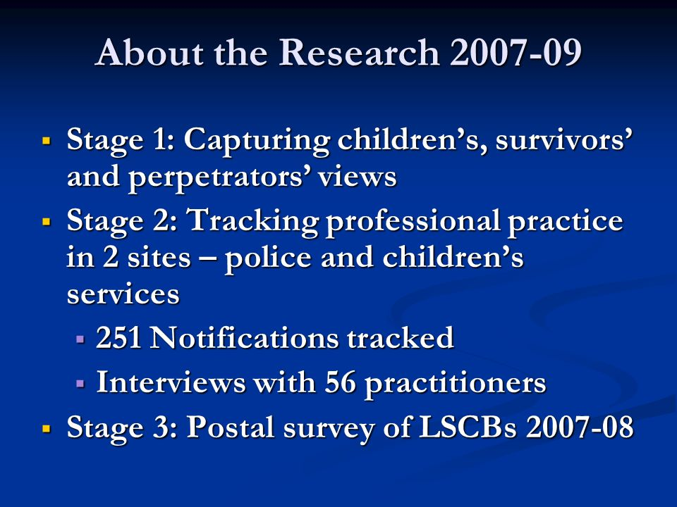 About the Research 2007-09 Stage 1: Capturing childrens, survivors and perpetrators views Stage 1: Capturing childrens, survivors and perpetrators vie