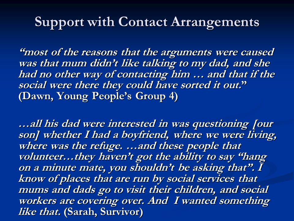 Support with Contact Arrangements most of the reasons that the arguments were caused was that mum didnt like talking to my dad, and she had no other w