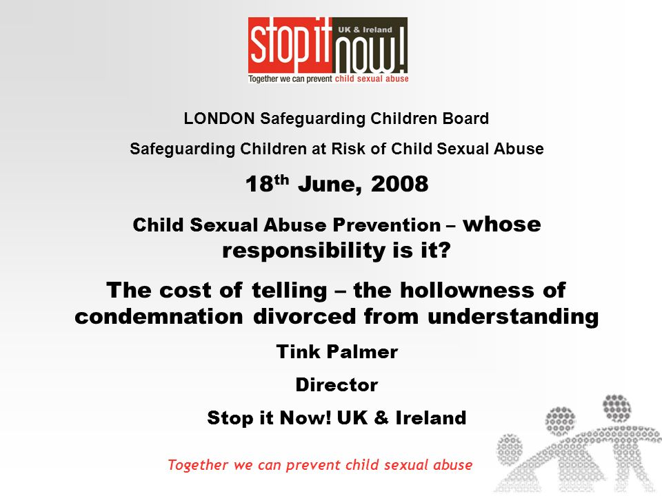 Together we can prevent child sexual abuse LONDON Safeguarding Children Board Safeguarding Children at Risk of Child Sexual Abuse 18 th June, 2008 Child Sexual Abuse Prevention – whose responsibility is it.