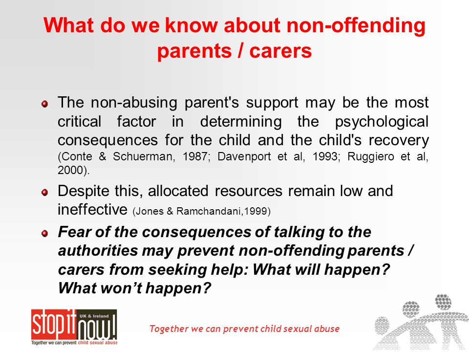 Together we can prevent child sexual abuse What do we know about non-offending parents / carers The non-abusing parent's support may be the most criti