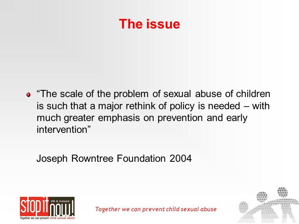 Together we can prevent child sexual abuse The issue The scale of the problem of sexual abuse of children is such that a major rethink of policy is ne