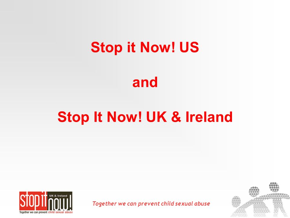 Together we can prevent child sexual abuse Stop it Now! US and Stop It Now! UK & Ireland