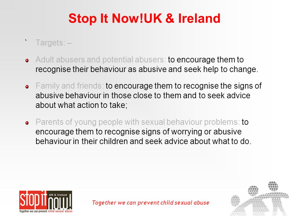 Together we can prevent child sexual abuse Stop It Now!UK & Ireland `Targets: – Adult abusers and potential abusers: to encourage them to recognise their behaviour as abusive and seek help to change.