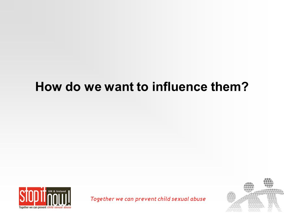 Together we can prevent child sexual abuse How do we want to influence them?