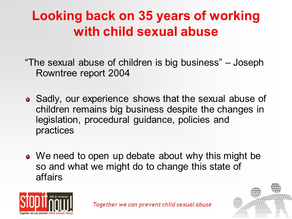Together we can prevent child sexual abuse Looking back on 35 years of working with child sexual abuse The sexual abuse of children is big business –