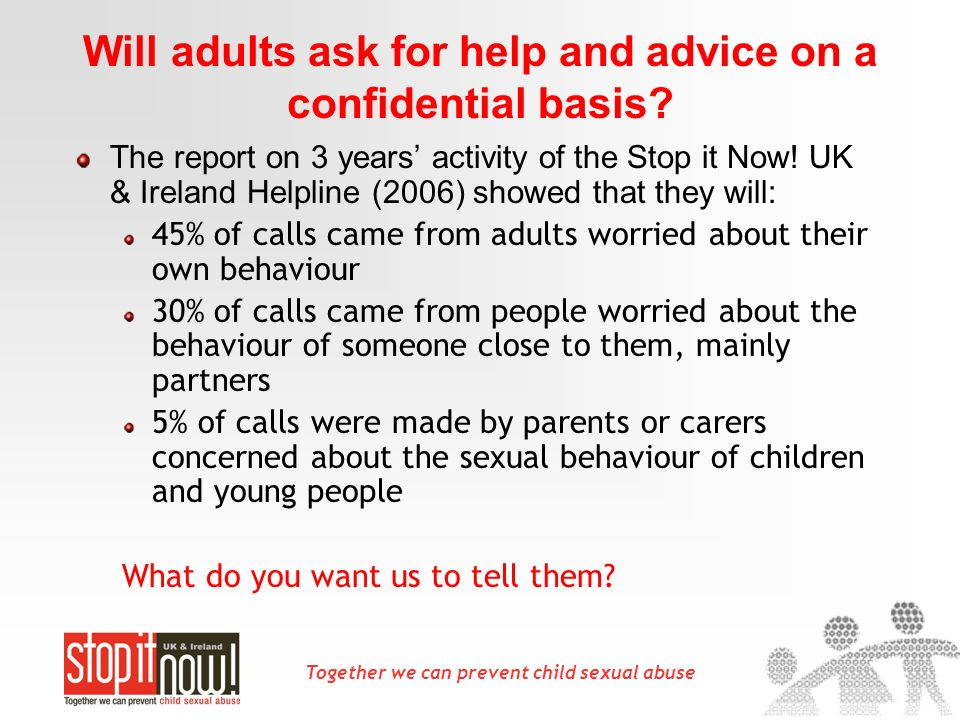 Together we can prevent child sexual abuse Will adults ask for help and advice on a confidential basis.