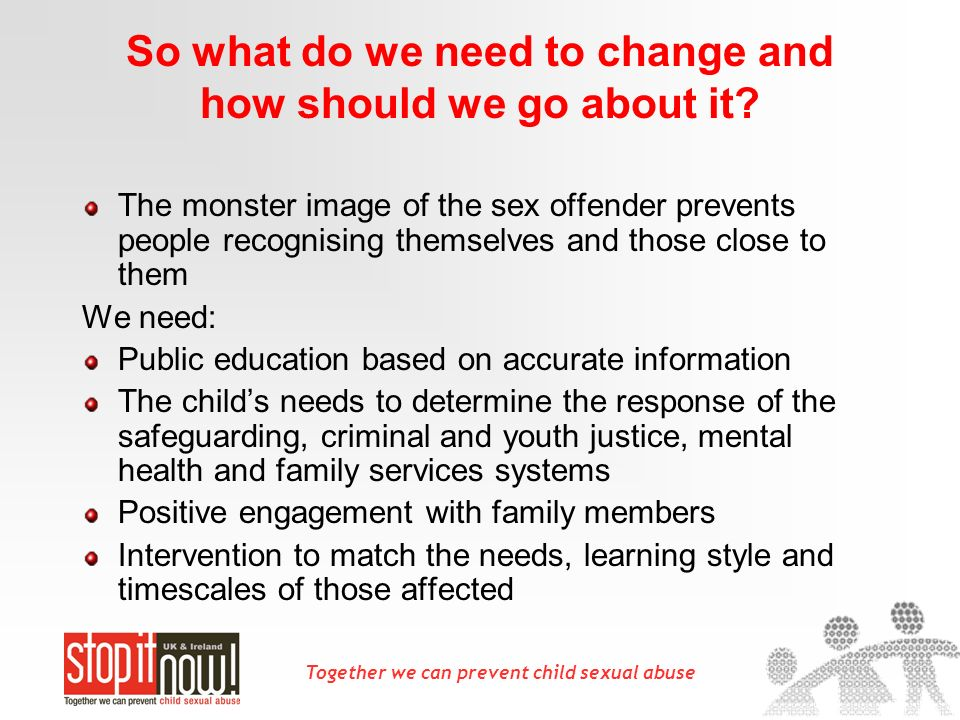 Together we can prevent child sexual abuse So what do we need to change and how should we go about it.