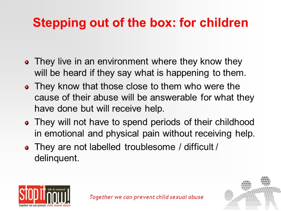 Together we can prevent child sexual abuse Stepping out of the box: for children They live in an environment where they know they will be heard if the
