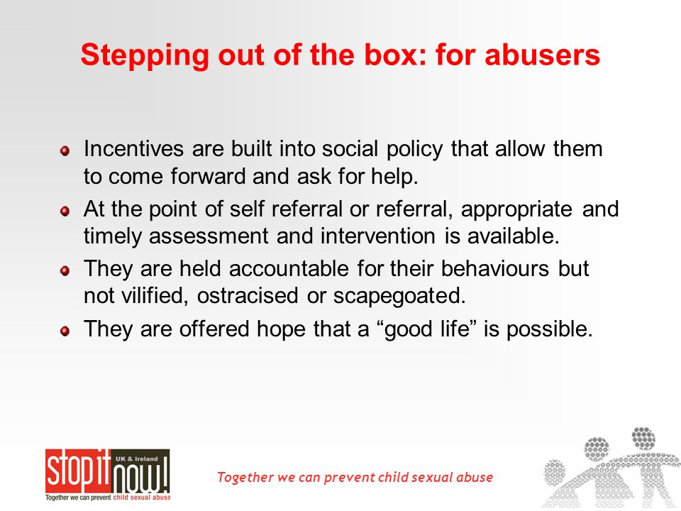 Together we can prevent child sexual abuse Stepping out of the box: for abusers Incentives are built into social policy that allow them to come forward and ask for help.