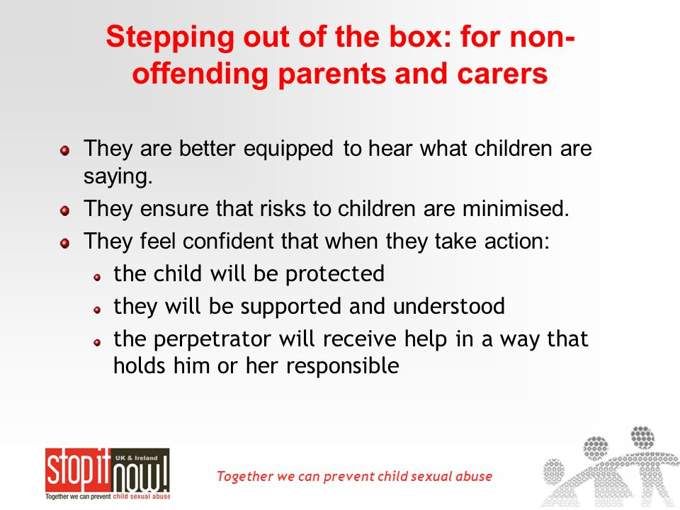 Together we can prevent child sexual abuse Stepping out of the box: for non- offending parents and carers They are better equipped to hear what childr