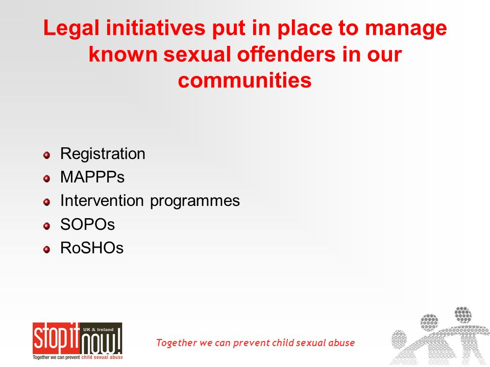 Together we can prevent child sexual abuse Legal initiatives put in place to manage known sexual offenders in our communities Registration MAPPPs Inte