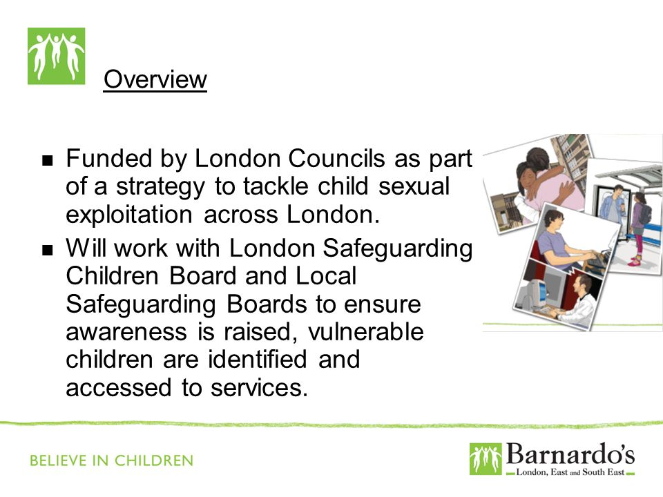 Overview Funded by London Councils as part of a strategy to tackle child sexual exploitation across London. Will work with London Safeguarding Childre