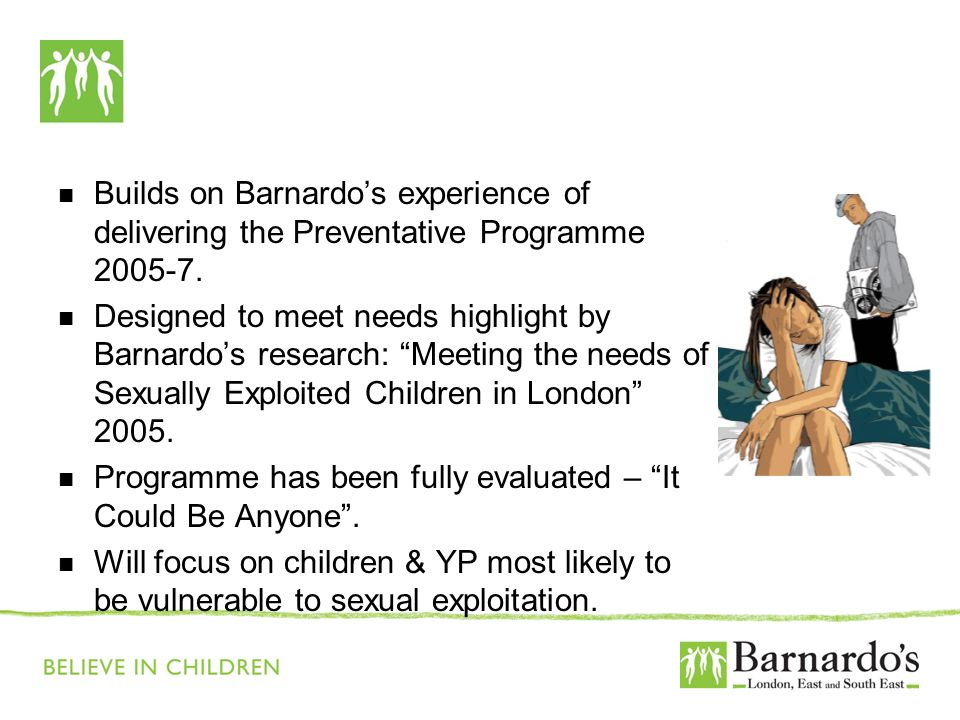 Builds on Barnardos experience of delivering the Preventative Programme 2005-7. Designed to meet needs highlight by Barnardos research: Meeting the ne