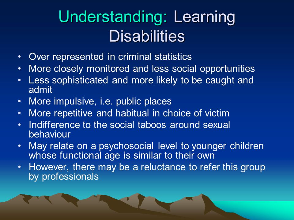 Understanding: Learning Disabilities Over represented in criminal statistics More closely monitored and less social opportunities Less sophisticated a